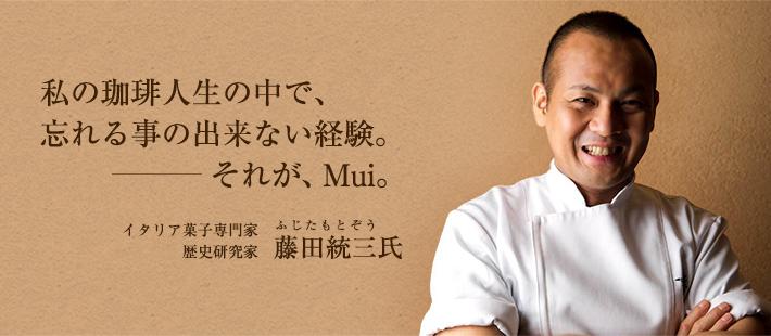 私の珈琲人生の中で、忘れる事の出来ない経験。それが、MUI。イタリア菓子専門家・歴史研究家 藤田 統三氏
