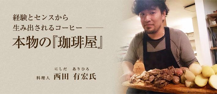 経験とセンスから生み出されるコーヒー 本物の『珈琲屋』 料理人:西田 有宏氏